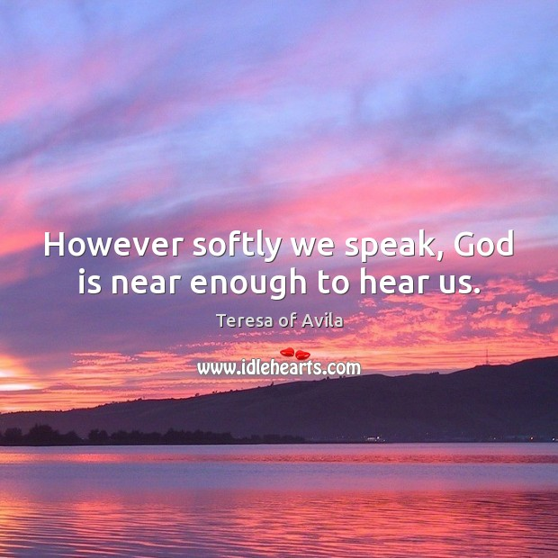 However softly we speak, God is near enough to hear us. Image