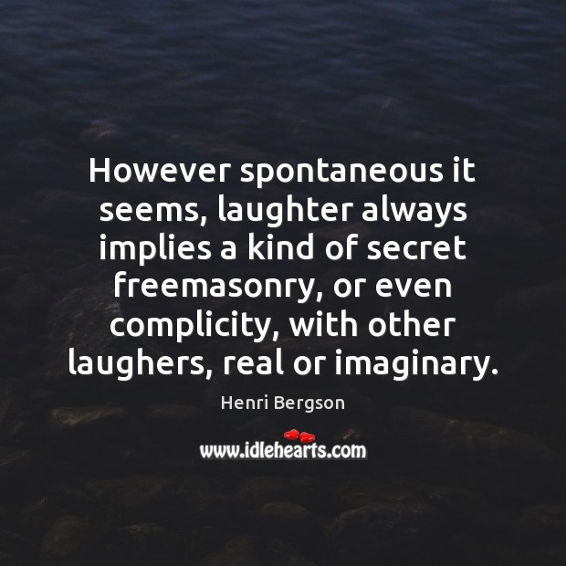 However spontaneous it seems, laughter always implies a kind of secret freemasonry, Henri Bergson Picture Quote