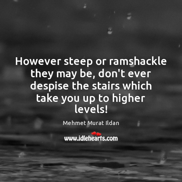 However steep or ramshackle they may be, don't ever despise the stairs Mehmet Murat Ildan Picture Quote