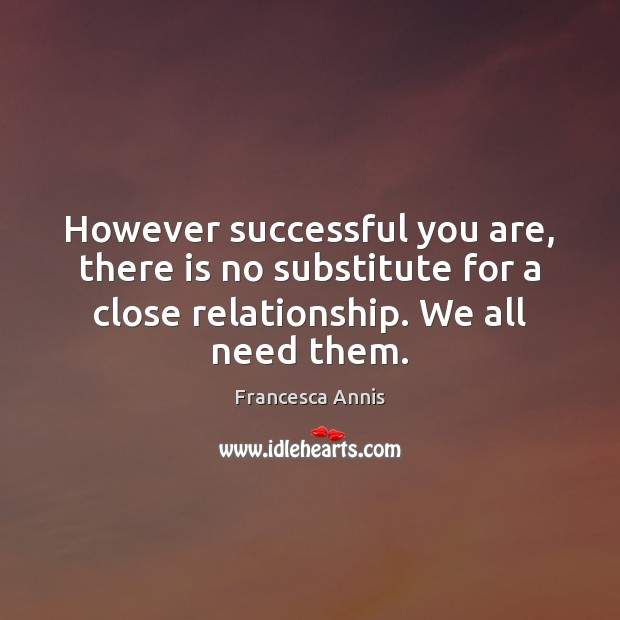However successful you are, there is no substitute for a close relationship. Francesca Annis Picture Quote