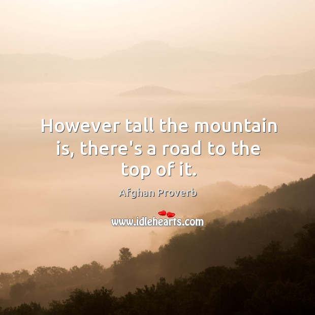 However tall the mountain is, there's a road to the top of it. Afghan Proverbs Image