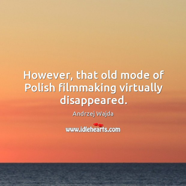However, that old mode of polish filmmaking virtually disappeared. Andrzej Wajda Picture Quote