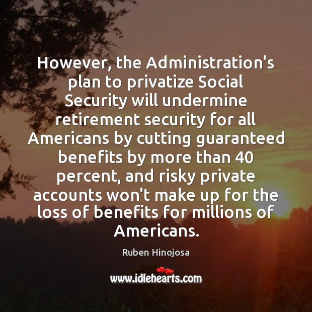 However, the Administration's plan to privatize Social Security will undermine retirement security Ruben Hinojosa Picture Quote