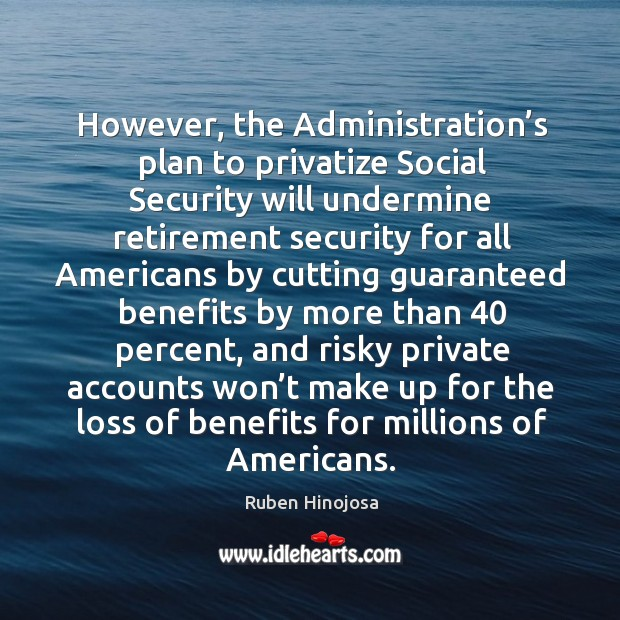 However, the administration's plan to privatize social security Ruben Hinojosa Picture Quote