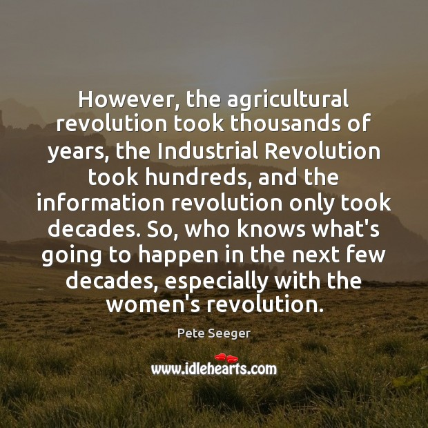 However, the agricultural revolution took thousands of years, the Industrial Revolution took Image