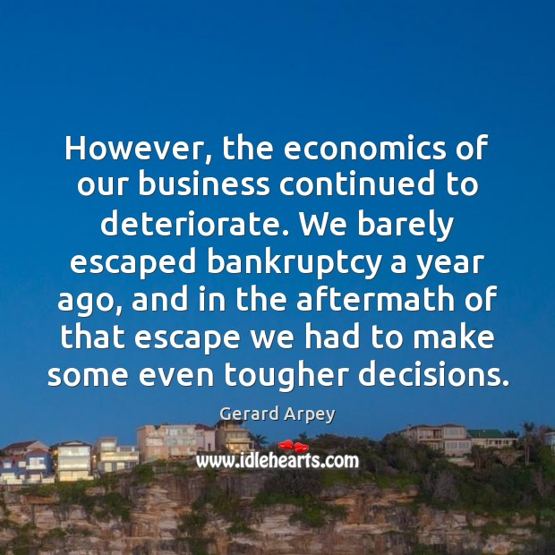 Image, However, the economics of our business continued to deteriorate. We barely escaped