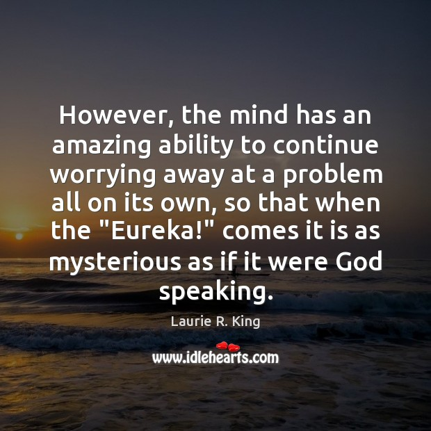 However, the mind has an amazing ability to continue worrying away at Image