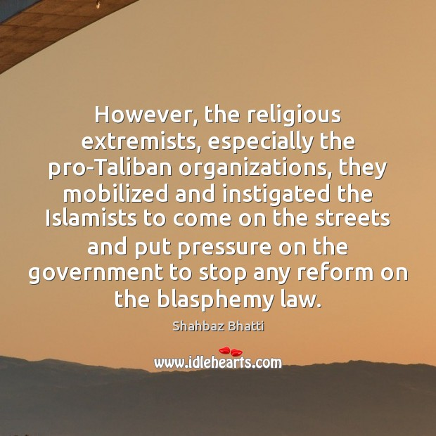 However, the religious extremists, especially the pro-Taliban organizations, they mobilized and instigated Shahbaz Bhatti Picture Quote