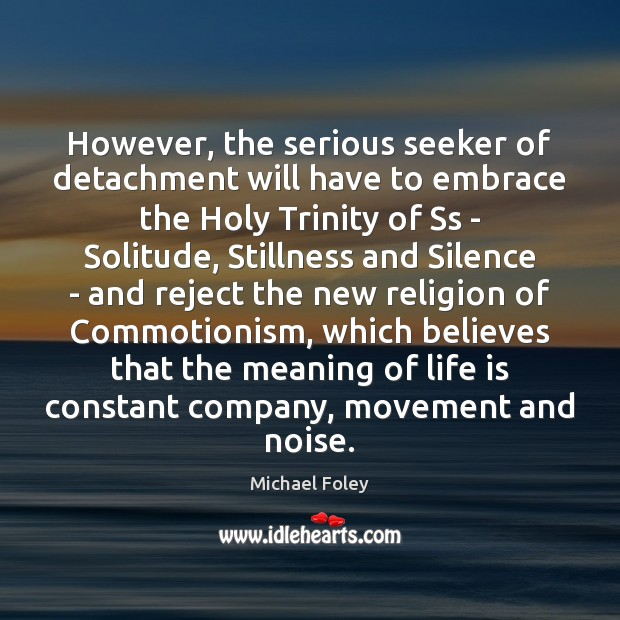 However, the serious seeker of detachment will have to embrace the Holy Image
