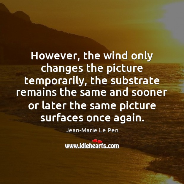 However, the wind only changes the picture temporarily, the substrate remains the Jean-Marie Le Pen Picture Quote