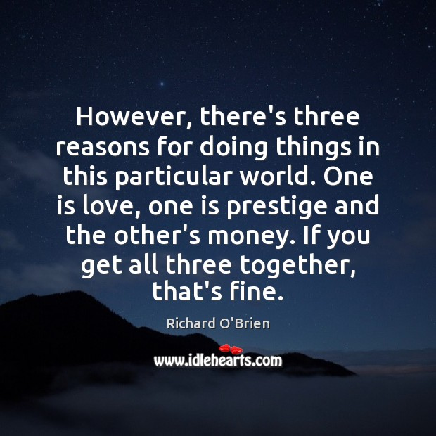 However, there's three reasons for doing things in this particular world. One Richard O'Brien Picture Quote