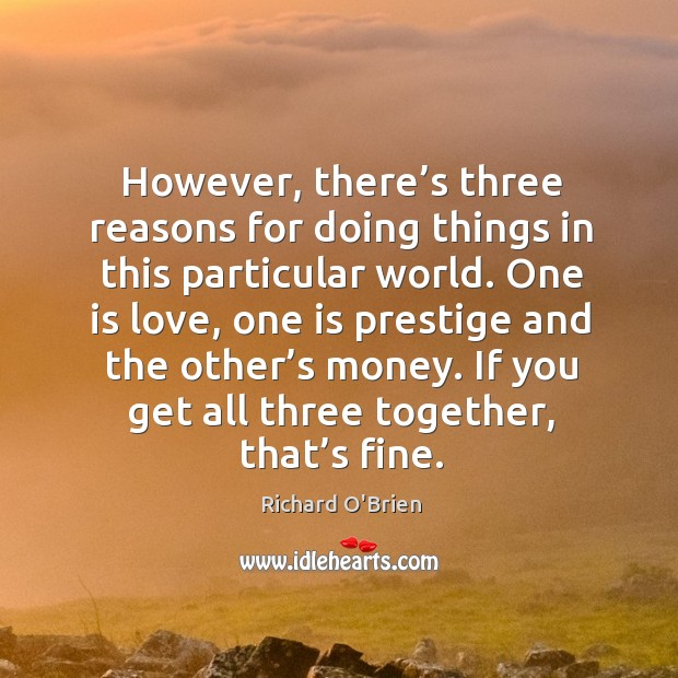 However, there's three reasons for doing things in this particular world. Richard O'Brien Picture Quote