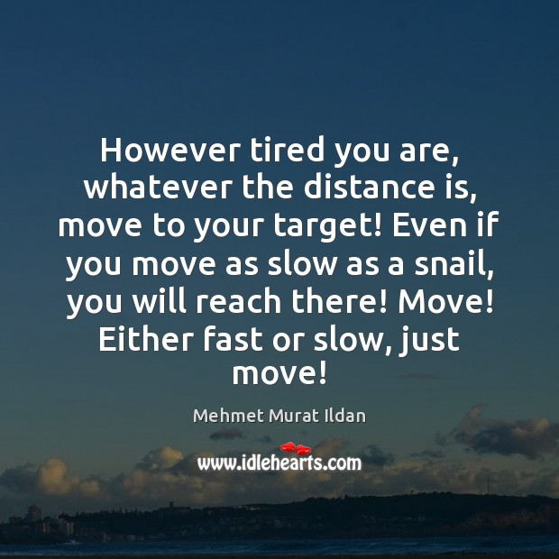 Image, However tired you are, whatever the distance is, move to your target!