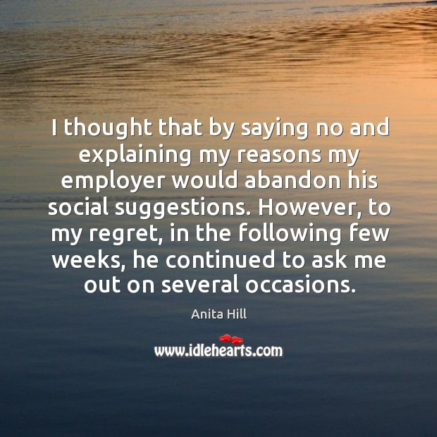 However, to my regret, in the following few weeks, he continued to ask me out on several occasions. Anita Hill Picture Quote