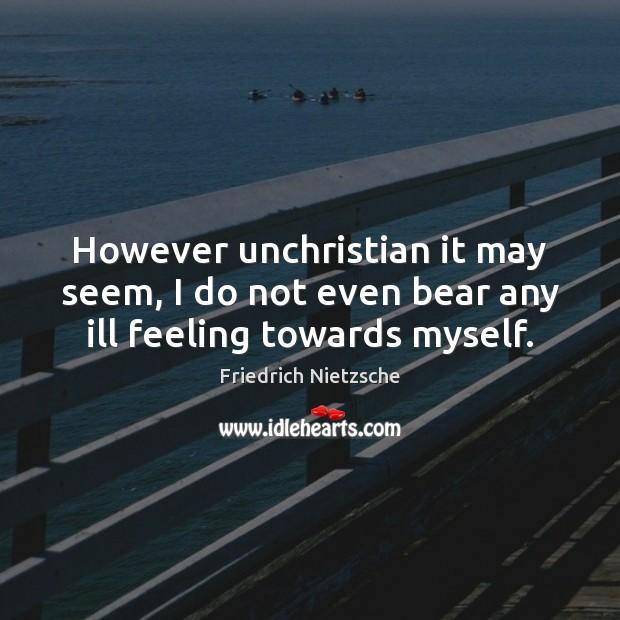 However unchristian it may seem, I do not even bear any ill feeling towards myself. Image