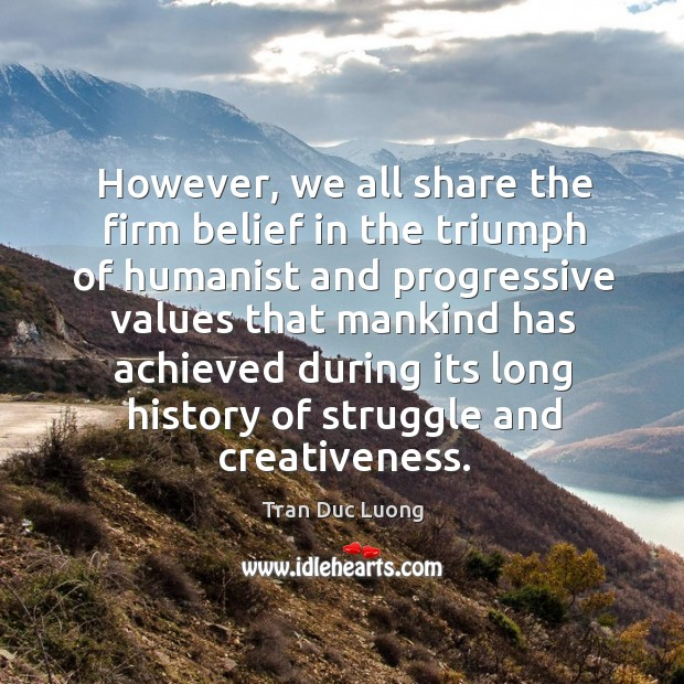 However, we all share the firm belief in the triumph of humanist and progressive values that Image