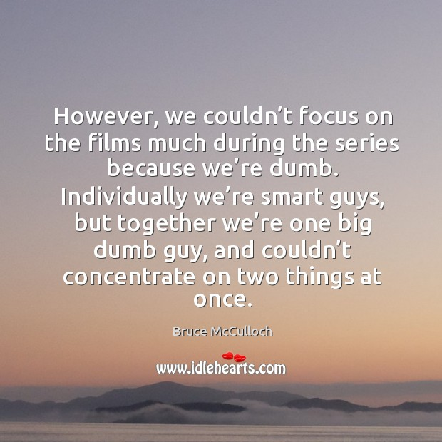However, we couldn't focus on the films much during the series because we're dumb. Bruce McCulloch Picture Quote
