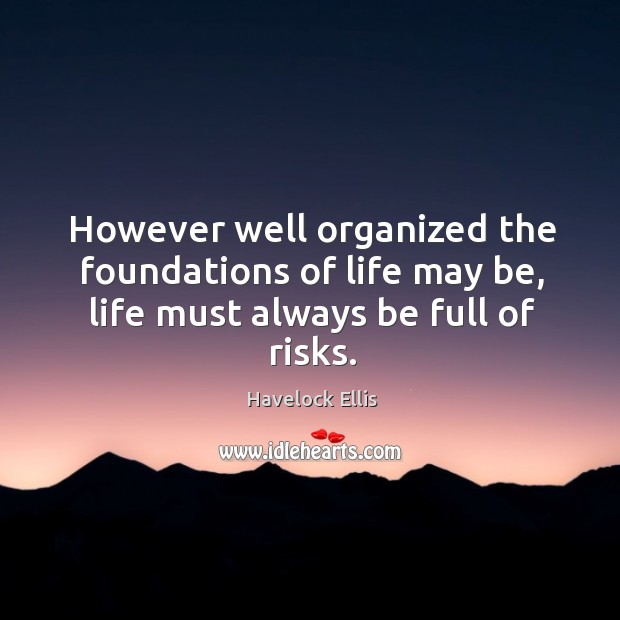 However well organized the foundations of life may be, life must always be full of risks. Image
