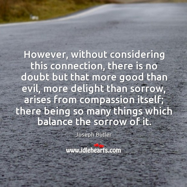 However, without considering this connection, there is no doubt but that more good than evil Joseph Butler Picture Quote
