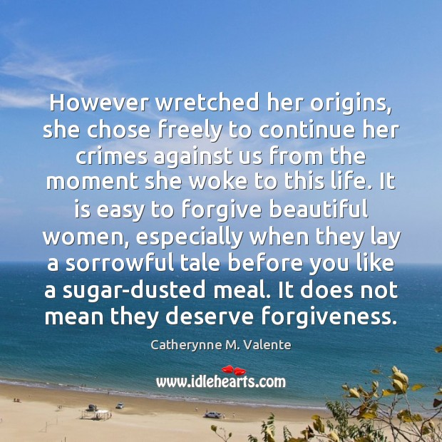 However wretched her origins, she chose freely to continue her crimes against Catherynne M. Valente Picture Quote