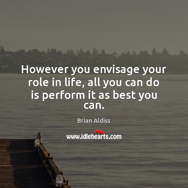 Image, However you envisage your role in life, all you can do is perform it as best you can.