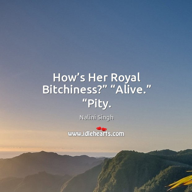 "Image, How's Her Royal Bitchiness?"" ""Alive."" ""Pity."