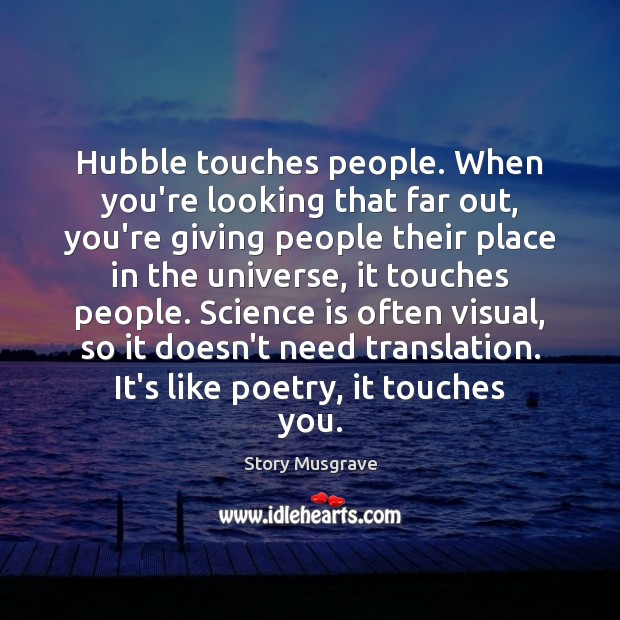 Hubble touches people. When you're looking that far out, you're giving people Image