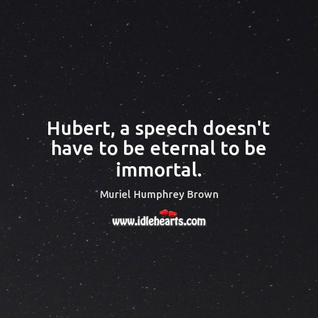 Hubert, a speech doesn't have to be eternal to be immortal. Image