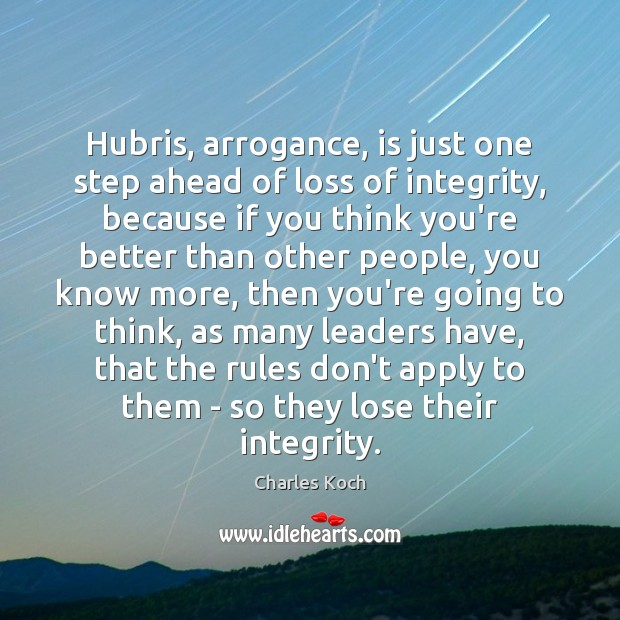 Hubris, arrogance, is just one step ahead of loss of integrity, because Charles Koch Picture Quote