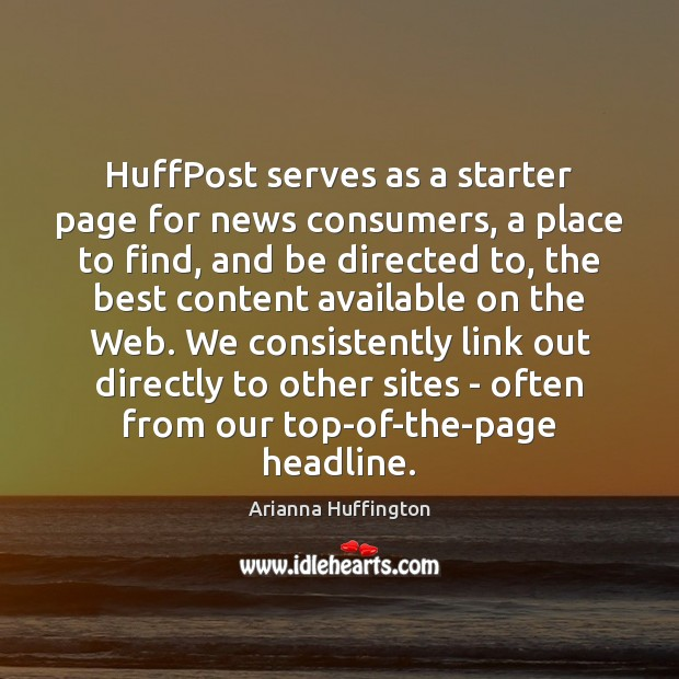 HuffPost serves as a starter page for news consumers, a place to Arianna Huffington Picture Quote