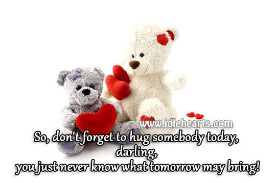 Don't forget to hug somebody today Hug Quotes Image