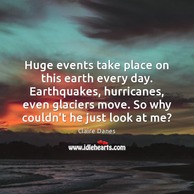 Huge events take place on this earth every day. Earthquakes, hurricanes, even Claire Danes Picture Quote