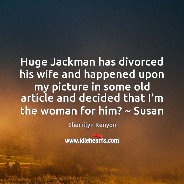 Image, Huge Jackman has divorced his wife and happened upon my picture in