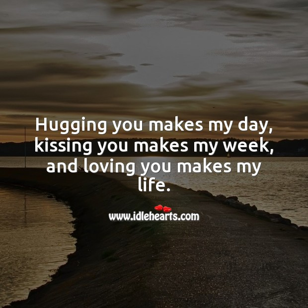 Hugging you makes my day, kissing you makes my week, and loving you makes my life. Beautiful Love Quotes Image