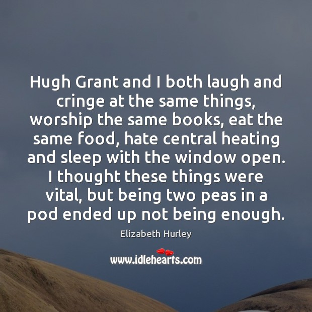 Hugh Grant and I both laugh and cringe at the same things, Elizabeth Hurley Picture Quote