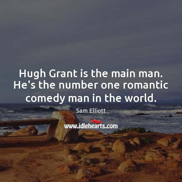 Image, Hugh Grant is the main man. He's the number one romantic comedy man in the world.
