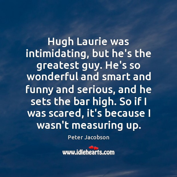 Hugh Laurie was intimidating, but he's the greatest guy. He's so wonderful Peter Jacobson Picture Quote
