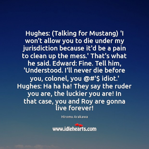 Hughes: (Talking for Mustang) 'I won't allow you to die under my Hiromu Arakawa Picture Quote