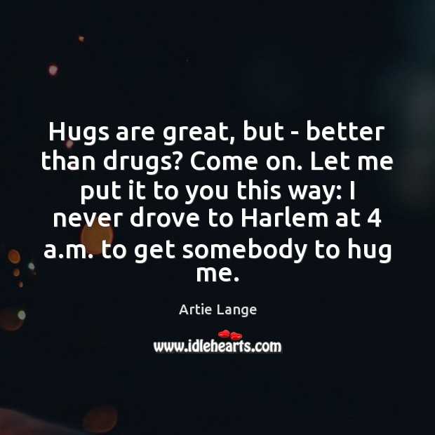 Hugs are great, but – better than drugs? Come on. Let me Hug Quotes Image