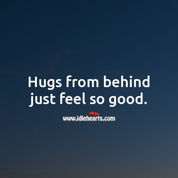 Hugs from behind just feel so good. Hug Quotes Image