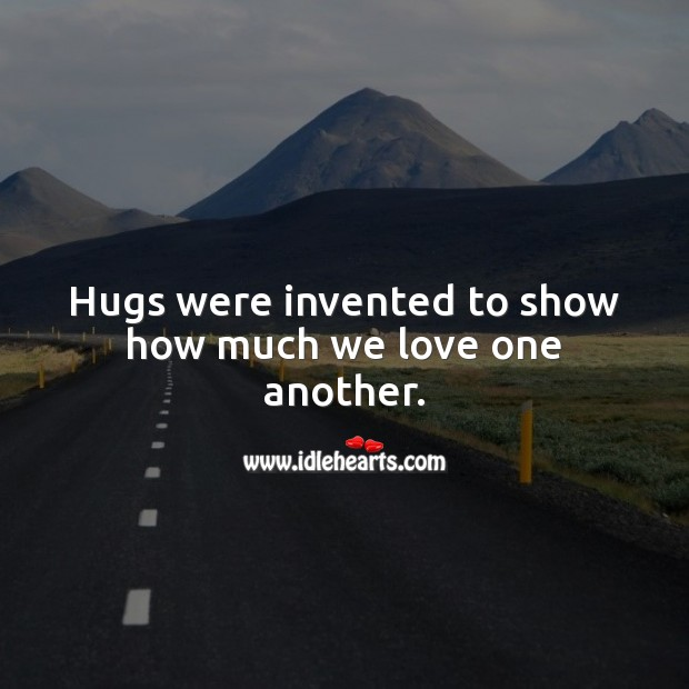 Hugs were invented to show how much we love one another. Hug Quotes Image