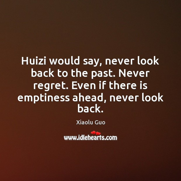 Huizi would say, never look back to the past. Never regret. Even Never Regret Quotes Image