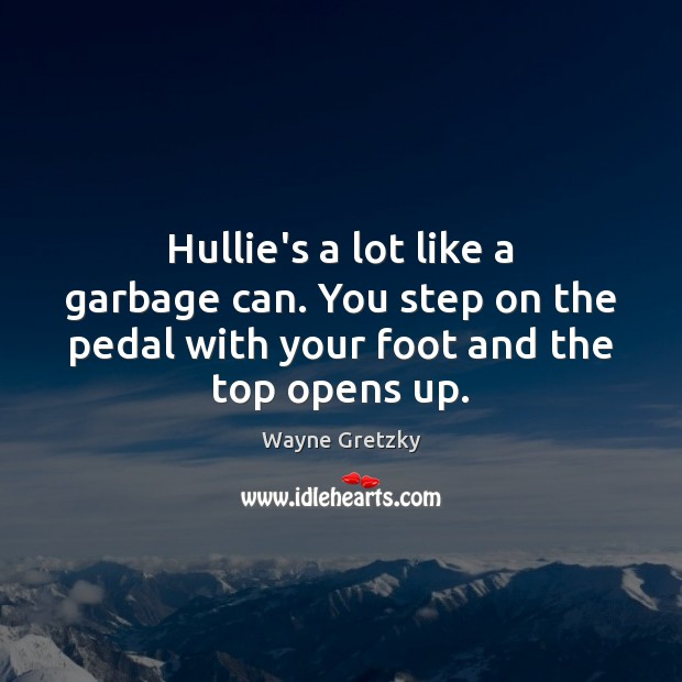 Hullie's a lot like a garbage can. You step on the pedal Wayne Gretzky Picture Quote