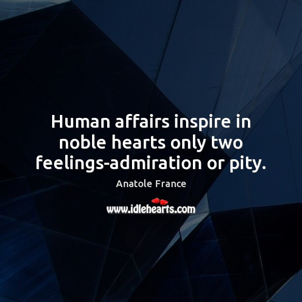 Human affairs inspire in noble hearts only two feelings-admiration or pity. Anatole France Picture Quote