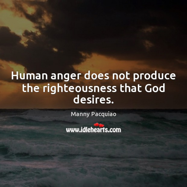 Human anger does not produce the righteousness that God desires. Manny Pacquiao Picture Quote