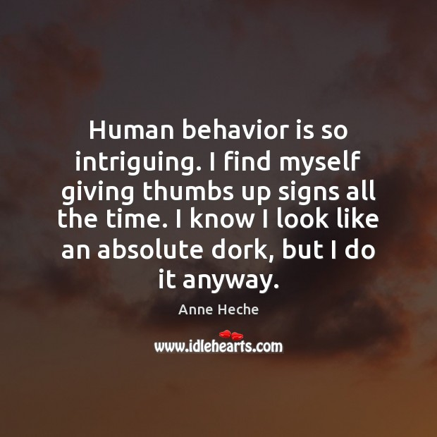 Human behavior is so intriguing. I find myself giving thumbs up signs Behavior Quotes Image