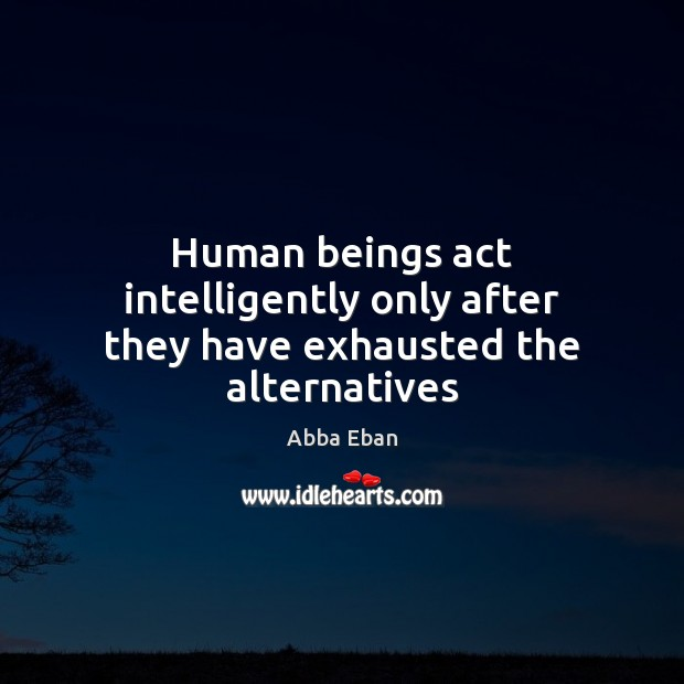 Image, Human beings act intelligently only after they have exhausted the alternatives