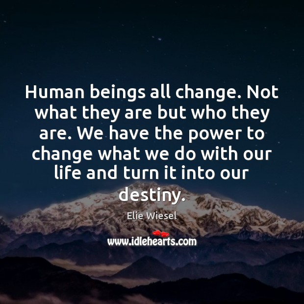 Human beings all change. Not what they are but who they are. Elie Wiesel Picture Quote