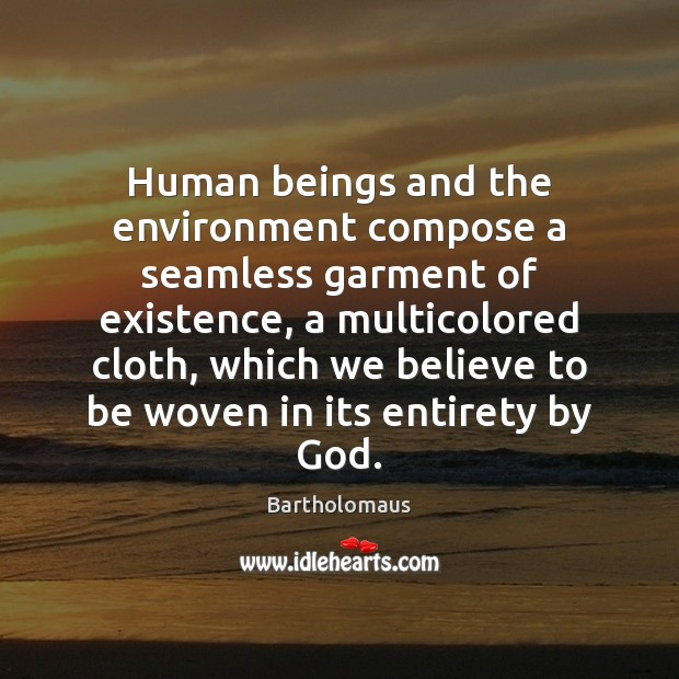 Image, Human beings and the environment compose a seamless garment of existence, a