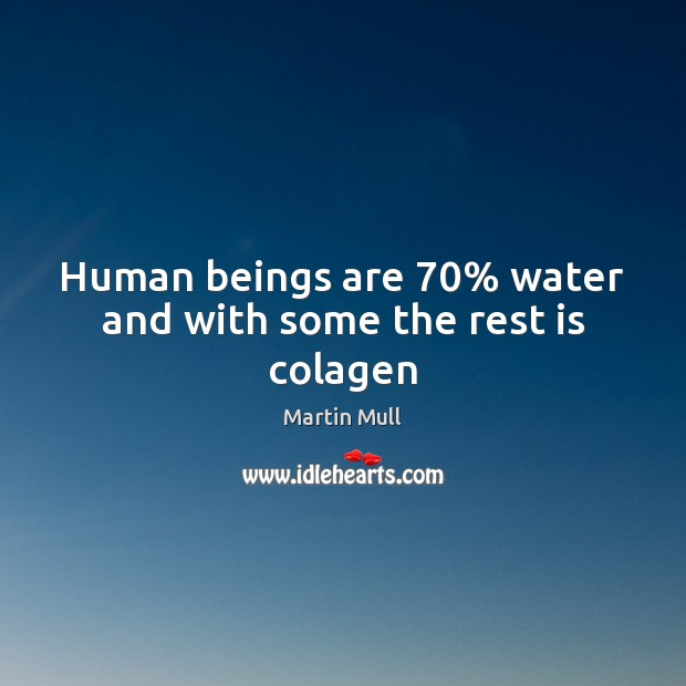 Image, Human beings are 70% water and with some the rest is colagen